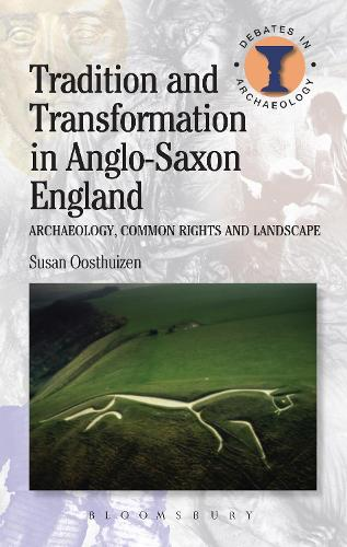 Tradition and Transformation in Anglo-Saxon England: Archaeology, Common Rights and Landscape - Debates in Archaeology (Hardback)