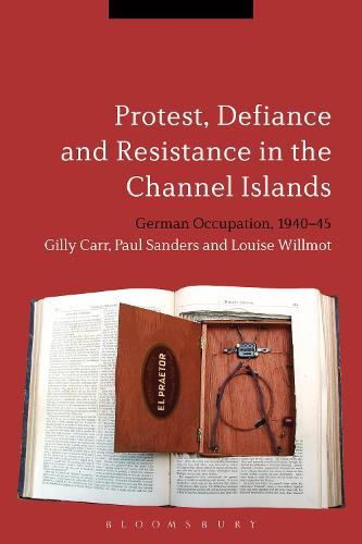 Protest, Defiance and Resistance in the Channel Islands: German Occupation, 1940-45 (Hardback)