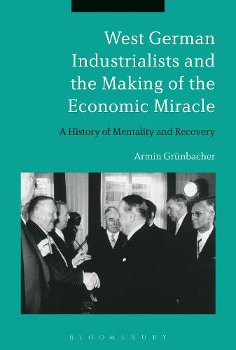 West German Industrialists and the Making of the Economic Miracle: A History of Mentality and Recovery (Hardback)