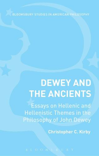 Dewey and the Ancients: Essays on Hellenic and Hellenistic Themes in the Philosophy of John Dewey - Bloomsbury Studies in American Philosophy (Hardback)