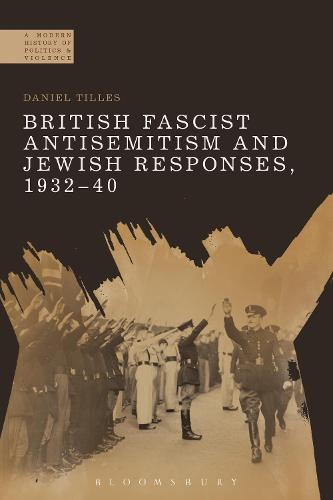 British Fascist Antisemitism and Jewish Responses, 1932-40 - A Modern History of Politics and Violence (Hardback)