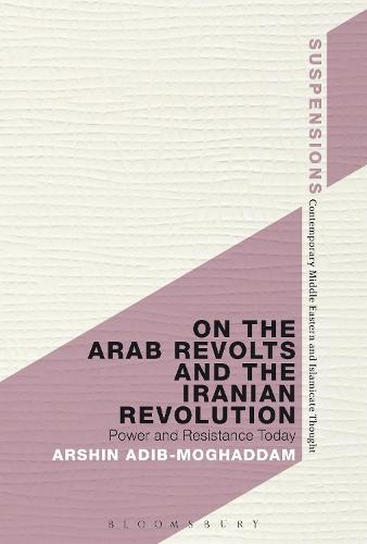 On the Arab Revolts and the Iranian Revolution: Power and Resistance Today - Suspensions: Contemporary Middle Eastern and Islamicate Thought (Hardback)