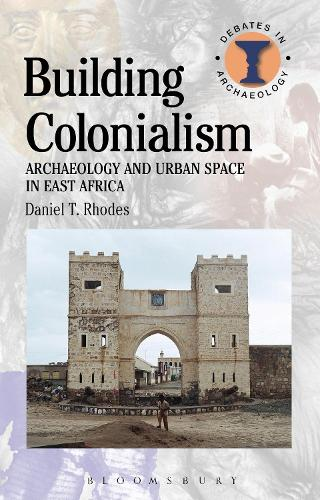 Building Colonialism: Archaeology and Urban Space in East Africa - Debates in Archaeology (Hardback)