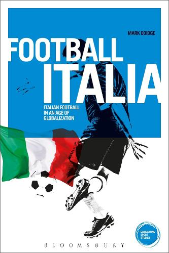 Football Italia: Italian Football in an Age of Globalization - Globalizing Sport Studies (Hardback)