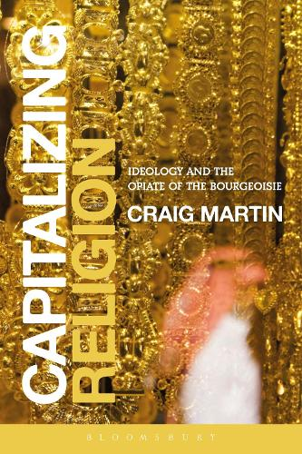 Capitalizing Religion: Ideology and the Opiate of the Bourgeoisie (Hardback)