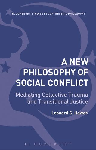 A New Philosophy of Social Conflict: Mediating Collective Trauma and Transitional Justice - Bloomsbury Studies in Continental Philosophy (Hardback)