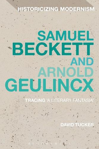 Samuel Beckett and Arnold Geulincx: Tracing 'a literary fantasia' - Historicizing Modernism (Paperback)