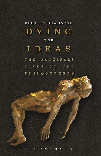 Dying for Ideas: The Dangerous Lives of the Philosophers (Hardback)