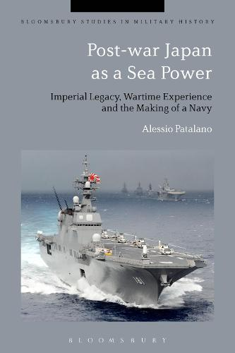 Post-war Japan as a Sea Power: Imperial Legacy, Wartime Experience and the Making of a Navy - Bloomsbury Studies in Military History (Hardback)