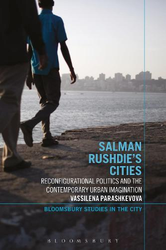 Salman Rushdie's Cities: Reconfigurational Politics and the Contemporary Urban Imagination - Bloomsbury Studies in the City (Paperback)