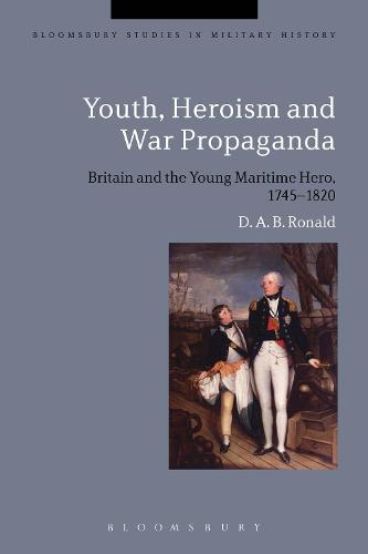 Youth, Heroism and War Propaganda: Britain and the Young Maritime Hero, 1745-1820 - Bloomsbury Studies in Military History (Hardback)
