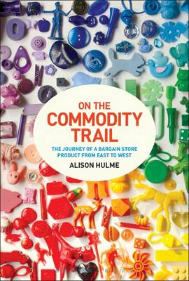 On the Commodity Trail: The Journey of a Bargain Store Product from East to West (Hardback)