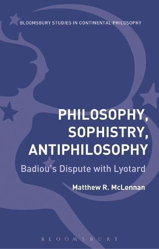 Philosophy, Sophistry, Antiphilosophy: Badiou's Dispute with Lyotard - Bloomsbury Studies in Continental Philosophy (Hardback)