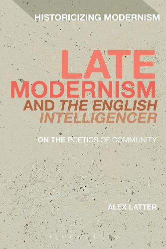 Late Modernism and 'The English Intelligencer': On the Poetics of Community - Historicizing Modernism (Hardback)
