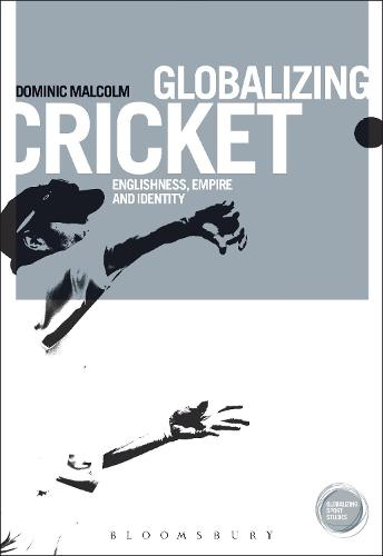 Globalizing Cricket: Englishness, Empire and Identity - Globalizing Sport Studies (Paperback)