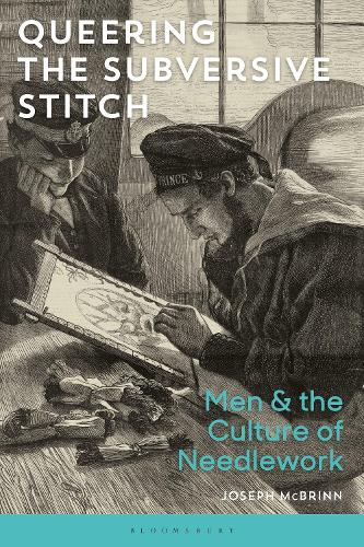 Queering the Subversive Stitch: Men and the Culture of Needlework (Hardback)