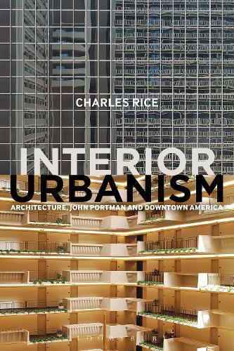 Interior Urbanism: Architecture, John Portman and Downtown America (Hardback)