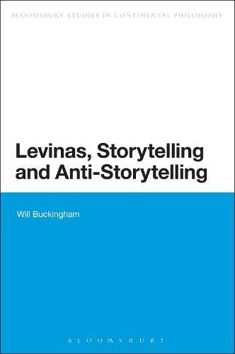 Levinas, Storytelling and Anti-Storytelling - Bloomsbury Studies in Continental Philosophy (Paperback)