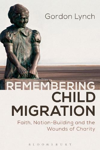 Remembering Child Migration: Faith, Nation-Building and the Wounds of Charity (Paperback)