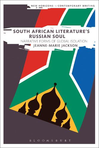 South African Literature's Russian Soul: Narrative Forms of Global Isolation - New Horizons in Contemporary Writing (Hardback)