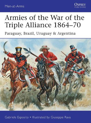 Armies of the War of the Triple Alliance 1864-70: Paraguay, Brazil, Uruguay & Argentina - Men-at-Arms 499 (Paperback)