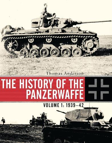 The History of the Panzerwaffe: Volume 1: 1939-42 (Hardback)