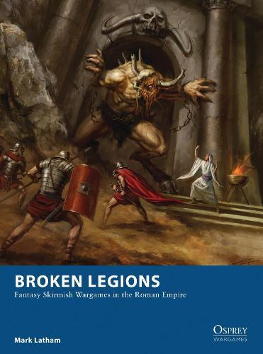 Broken Legions: Fantasy Skirmish Wargames in the Roman Empire - Osprey Wargames (Paperback)