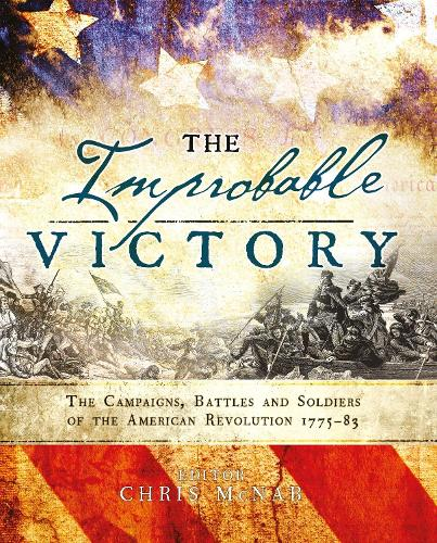 The Improbable Victory: The Campaigns, Battles and Soldiers of the American Revolution, 1775-83: In Association with The American Revolution Museum at Yorktown (Hardback)