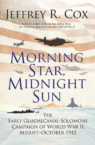Morning Star, Midnight Sun: The Early Guadalcanal-Solomons Campaign of World War II August-October 1942 (Hardback)
