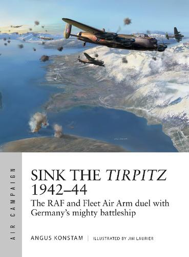 Sink the Tirpitz 1942-44: The RAF and Fleet Air Arm duel with Germany's mighty battleship - Air Campaign (Paperback)