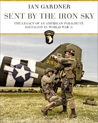 Sent by the Iron Sky: The Legacy of an American Parachute Battalion in World War II (Hardback)