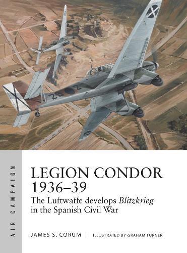 Legion Condor 1936-39: The Luftwaffe develops Blitzkrieg in the Spanish Civil War - Air Campaign (Paperback)
