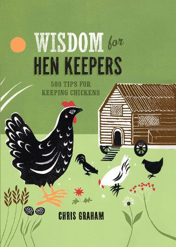 Wisdom for Hen Keepers: 500 tips for keeping chickens (Hardback)