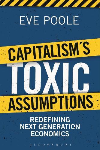 Capitalism's Toxic Assumptions: Redefining Next Generation Economics (Hardback)