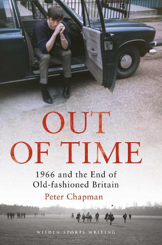 Out of Time: 1966 and the End of Old-Fashioned Britain - Wisden Sports Writing (Hardback)