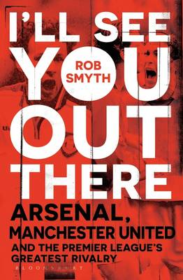 I'll See You Out There: Arsenal, Manchester United and the Premier League's Greatest Rivalry (Hardback)