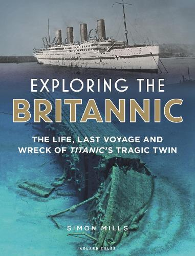 Exploring the Britannic: The life, last voyage and wreck of Titanic's tragic twin (Hardback)