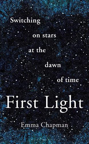 First Light: Switching on Stars at the Dawn of Time (Hardback)