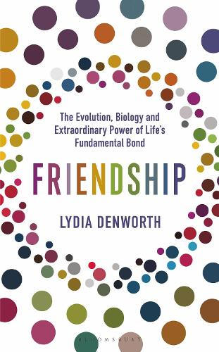 Friendship: The Evolution, Biology and Extraordinary Power of Life's Fundamental Bond (Hardback)