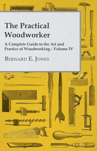 The Practical Woodworker - A Complete Guide to the Art and Practice of Woodworking - Volume IV (Paperback)