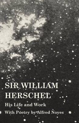 Sir William Herschel - His Life and Work - With Poetry by Alfred Noyes (Paperback)