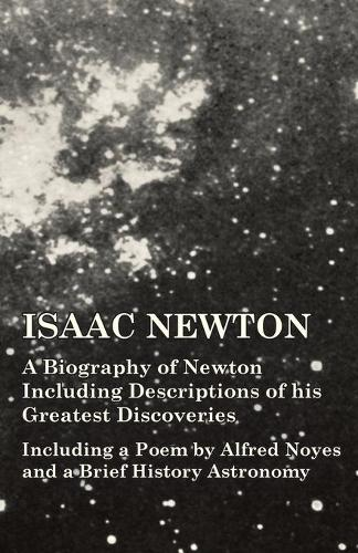 Isaac Newton - A Biography of Newton Including Descriptions of His Greatest Discoveries - Including a Poem by Alfred Noyes and a Brief History Astronomy (Paperback)