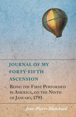 Journal of My Forty-Fifth Ascension, Being the First Performed in America, on the Ninth of January, 1793 (Paperback)