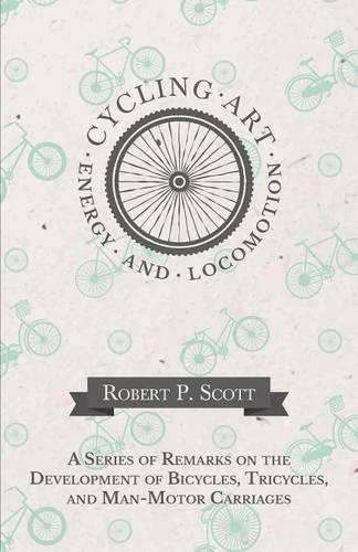 Cycling Art, Energy and Locomotion - A Series of Remarks on the Development of Bicycles, Tricycles, and Man-Motor Carriages (Paperback)