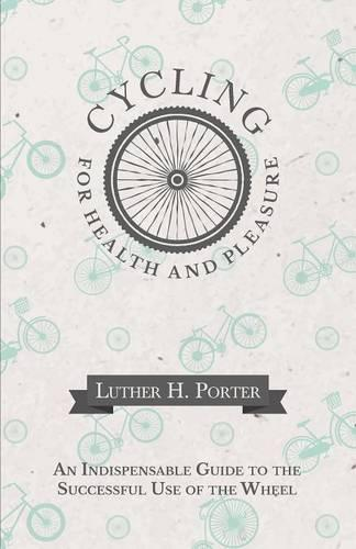 Cycling for Health and Pleasure - An Indispensable Guide to the Successful Use of the Wheel (Paperback)