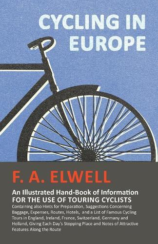 Cycling in Europe - An Illustrated Hand-Book of Information for the Use of Touring Cyclists - Containing Also Hints for Preparation, Suggestions Concerning Baggage, Expenses, Routes, Hotels, and a List of Famous Cycling Tours in England, Ireland, France, S (Paperback)
