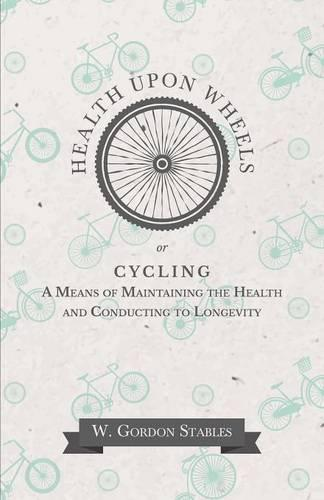 Health Upon Wheels Or, Cycling a Means of Maintaining the Health and Conducting to Longevity (Paperback)