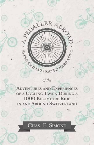 A Pedaller Abroad - Being an Illustrated Narrative of the Adventures and Experiences of a Cycling Twain During a 1000 Kilometre Ride in and Around Switzerland (Paperback)