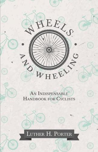 Wheels and Wheeling - An Indispensable Handbook for Cyclists (Paperback)