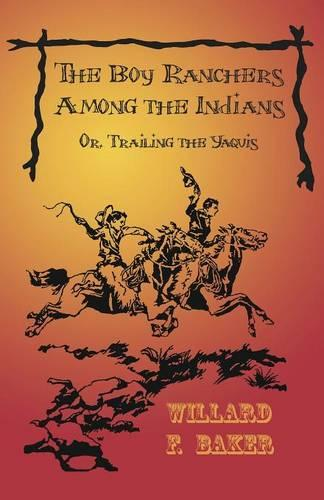 The Boy Ranchers Among the Indians; Or, Trailing the Yaquis - Boy Rancher (Paperback)